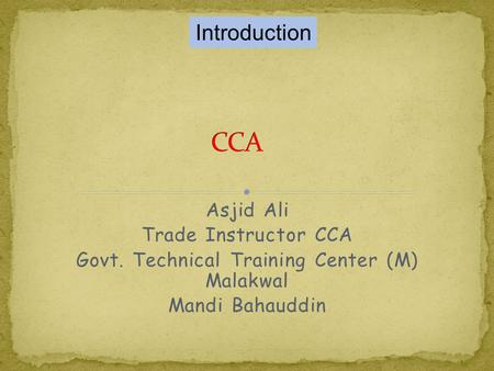 Asjid Ali Trade Instructor CCA Govt. Technical Training Center (M) Malakwal Mandi Bahauddin Introduction.