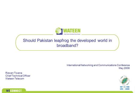 Should Pakistan leapfrog the developed world in broadband? Rizwan Tiwana Chief Technical Officer Wateen Telecom International Networking and Communications.