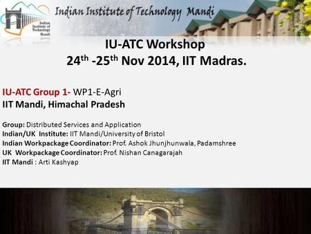 IU-ATC Workshop 24 th -25 th Nov 2014, IIT Madras. IU-ATC Group 1- WP1-E-Agri IIT Mandi, Himachal Pradesh Group: Distributed Services and Application Indian/UK.