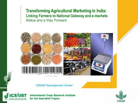 1 ICRISAT Development Center Transforming Agricultural Marketing in India: Linking Farmers to National Gateway and e-markets Status and a Way Forward.