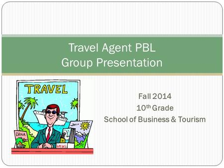 Fall 2014 10 th Grade School of Business & Tourism Travel Agent PBL Group Presentation.
