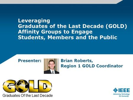 Leveraging Graduates of the Last Decade (GOLD) Affinity Groups to Engage Students, Members and the Public Presenter: Brian Roberts, Region 1 GOLD Coordinator.
