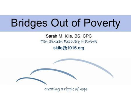 Bridges Out of Poverty Sarah M. Kile, BS, CPC Ten Sixteen Recovery Network creating a ripple of hope.