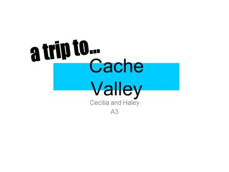Cache Valley Cecilia and Haley A3. The Amazing Cache County When I first chose this county, I chose it because we have never been there before and no.