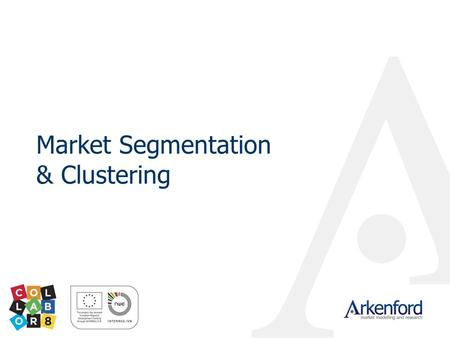 Market Segmentation & Clustering. © 2009 Arkenford Ltd Importance of customer and market insight Who is coming to your area? Why are they coming? Why.