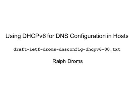Using DHCPv6 for DNS Configuration in Hosts draft-ietf-droms-dnsconfig-dhcpv6-00.txt Ralph Droms.