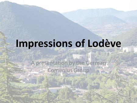 Impressions of Lodève A presentation by the German Comenius Group.