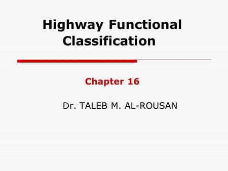 Highway Functional Classification Chapter 16 Dr. TALEB M. AL-ROUSAN.