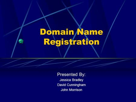 Domain Name Registration Presented By: Jessica Bradley David Cunningham John Morrison.