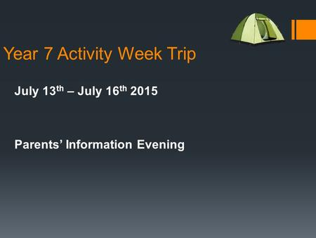 Year 7 Activity Week Trip July 13 th – July 16 th 2015 Parents' Information Evening.