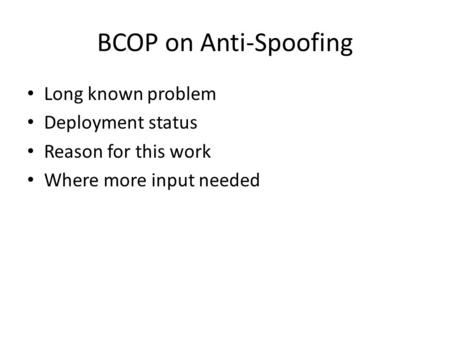 BCOP on Anti-Spoofing Long known problem Deployment status Reason for this work Where more input needed.