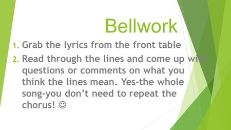 Bellwork 1. Grab the lyrics from the front table 2. Read through the lines and come up with questions or comments on what you think the lines mean. Yes-the.