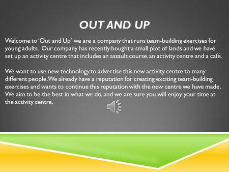 OUT AND UP Welcome to 'Out and Up' we are a company that runs team-building exercises for young adults. Our company has recently bought a small plot of.