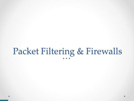 "Packet Filtering & Firewalls. Stateless Packet Filtering Assume We can classify a ""good"" packet and/or a ""bad packet"" Each rule can examine that single."