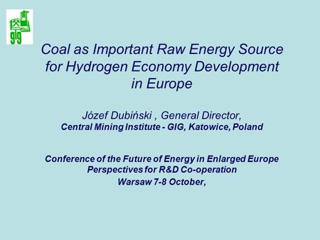Coal as Important Raw Energy Source for Hydrogen Economy Development in Europe Józef Dubiński, General Director, Central Mining Institute - GIG, Katowice,