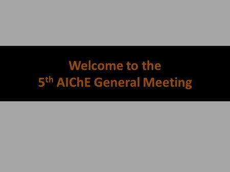 Welcome to the 5 th AIChE General Meeting AIChE's Calendar + SBE, Volunteer, and Social Events will be Announced as they occur* DateEventCompany Partner.