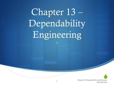  Chapter 13 – Dependability Engineering 1 Chapter 12 Dependability and Security Specification 1.