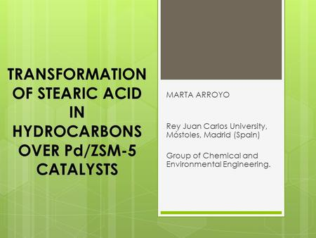 TRANSFORMATION OF STEARIC ACID IN HYDROCARBONS OVER Pd/ZSM-5 CATALYSTS MARTA ARROYO Rey Juan Carlos University, Móstoles, Madrid (Spain) Group of Chemical.