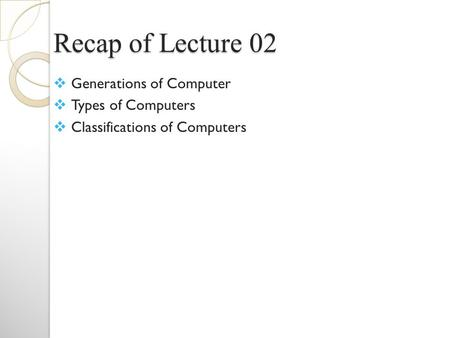 Recap of Lecture 02  Generations of Computer  Types of Computers  Classifications of Computers.