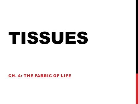 TISSUES CH. 4: THE FABRIC OF LIFE. TISSUE TYPES Epithelial tissue Covers Connective tissue Supports Muscle tissue Moves Nervous tissue Controls.