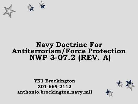 Navy Doctrine For Antiterrorism/Force Protection NWP 3-07.2 (REV. A) YN1 Brockington 301-669-2112anthonio.brockington.navy.mil.
