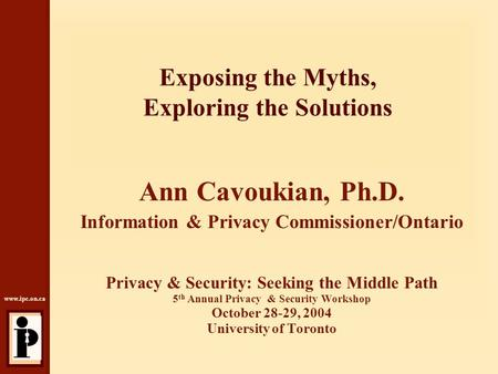 Www.ipc.on.ca Exposing the Myths, Exploring the Solutions Ann Cavoukian, Ph.D. Information & Privacy Commissioner/Ontario Privacy & Security: Seeking the.