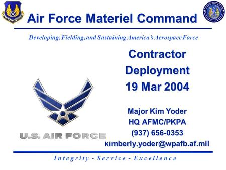 1 Contractor Deployment 19 Mar 2004 Major Kim Yoder HQ AFMC/PKPA (937) 656-0353 Air Force Materiel Command Developing, Fielding,