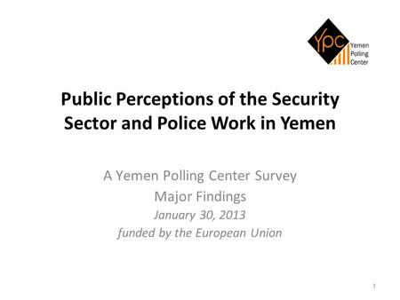 1 Public Perceptions of the Security Sector and Police Work in Yemen A Yemen Polling Center Survey Major Findings January 30, 2013 funded by the European.