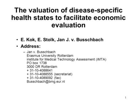 1 The valuation of disease-specific health states to facilitate economic evaluation E. Kok, E. Stolk, Jan J. v. Busschbach Address: –Jan v. Busschbach.