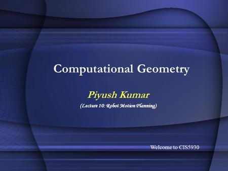 Computational Geometry Piyush Kumar (Lecture 10: Robot Motion Planning) Welcome to CIS5930.