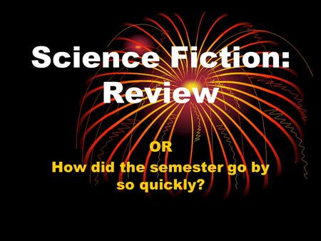 Science Fiction: Review OR How did the semester go by so quickly?
