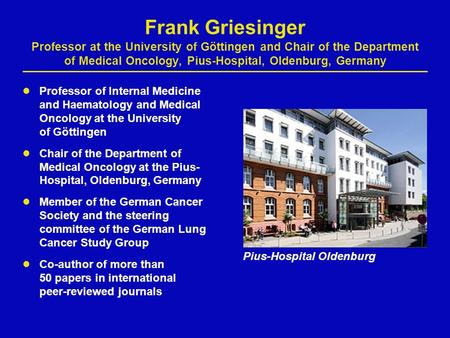 Frank Griesinger Professor at the University of Göttingen and Chair of the Department of Medical Oncology, Pius-Hospital, Oldenburg, Germany Professor.
