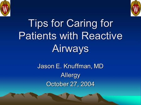 Tips for Caring for Patients with Reactive Airways Jason E. Knuffman, MD Allergy October 27, 2004.