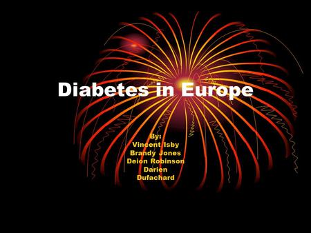 Diabetes in Europe By: Vincent Isby Brandy Jones Deion Robinson Darien Dufachard.