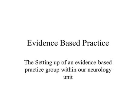 Evidence Based Practice The Setting up of an evidence based practice group within our neurology unit.