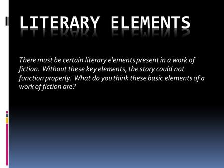 There must be certain literary elements present in a work of fiction. Without these key elements, the story could not function properly. What do you think.
