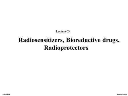 Ahmed Group Lecture 24 Radiosensitizers, Bioreductive drugs, Radioprotectors Lecture 24.