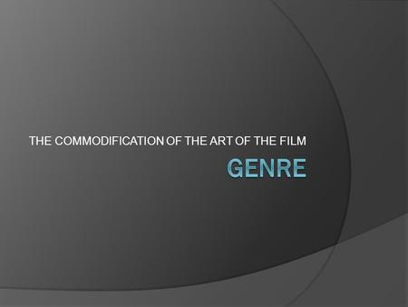 THE COMMODIFICATION OF THE ART OF THE FILM. What is Genre?  We know that genre is a type or category. We usually use it to refer to literature or art.