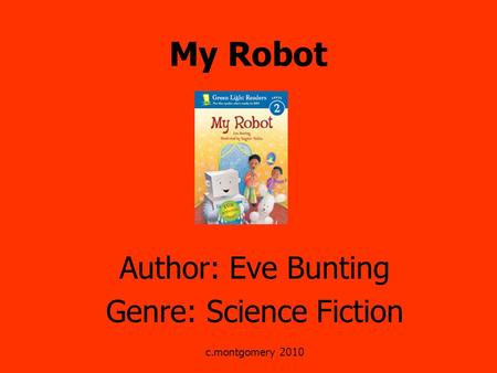 My Robot Author: Eve Bunting Genre: Science Fiction c.montgomery 2010.