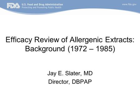 Efficacy Review of Allergenic Extracts: Background (1972 – 1985) Jay E. Slater, MD Director, DBPAP.