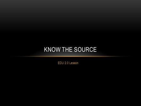 EDU 2.0 Lesson KNOW THE SOURCE. Log in to EDU 2.0 Click on KNOW THE SOURCE Watch the two videos-you have 10 minutes.