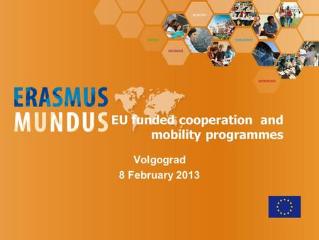 Volgograd 8 February 2013 EU funded cooperation and mobility programmes.