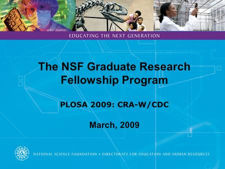 The NSF Graduate Research Fellowship Program PLOSA 2009: CRA-W/CDC March, 2009.