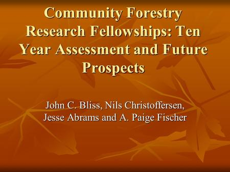 Community Forestry Research Fellowships: Ten Year Assessment and Future Prospects John C. Bliss, Nils Christoffersen, Jesse Abrams and A. Paige Fischer.