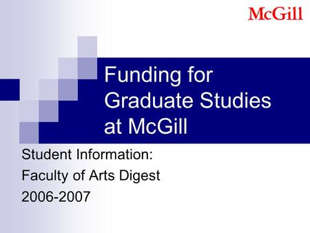 Funding for Graduate Studies at McGill Student Information: Faculty of Arts Digest 2006-2007.