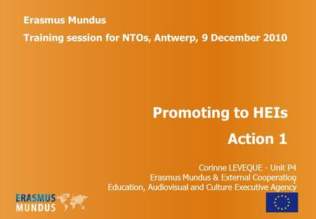 1 Erasmus Mundus Training session for NTOs, Antwerp, 9 December 2010 Promoting to HEIs Action 1 Corinne LEVEQUE - Unit P4 Erasmus Mundus & External Cooperation.