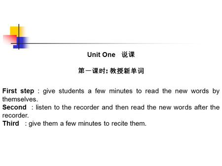 Unit One 说课 第一课时 : 教授新单词 First step : give students a few minutes to read the new words by themselves. Second : listen to the recorder and then read the.