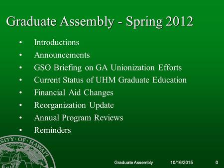 10/16/2015Graduate Assembly0 Graduate Assembly - Spring 2012 Introductions Announcements GSO Briefing on GA Unionization Efforts Current Status of UHM.