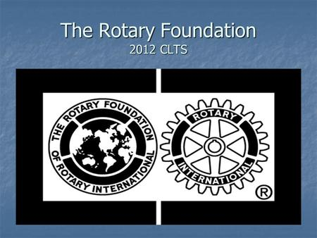 "The Rotary Foundation 2012 CLTS. Why The Rotary Foundation? Our name is Rotary International Our name is Rotary International Rotary Club monitor ""on."