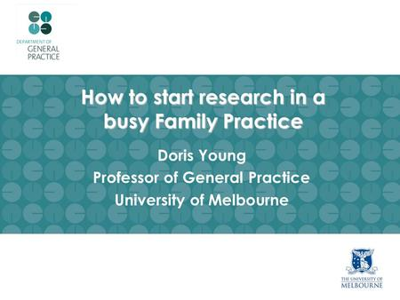 How to start research in a busy Family Practice Doris Young Professor of General Practice University of Melbourne.